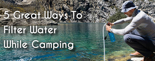 5 Ways To Filter Water While Camping