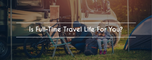 Is Full Time Travel Life For You?