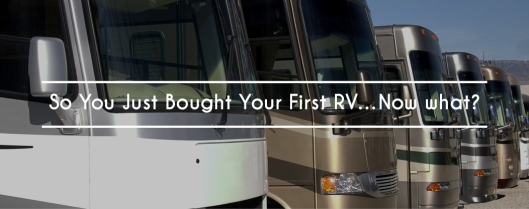So You Just Bought Your First RV...Now What?