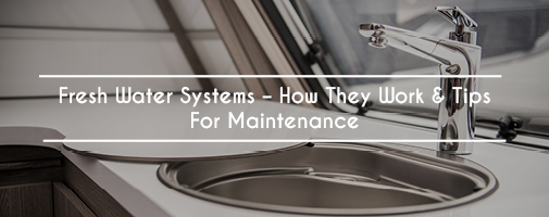Fresh Water Systems – How They Work & Tips For Maintenance